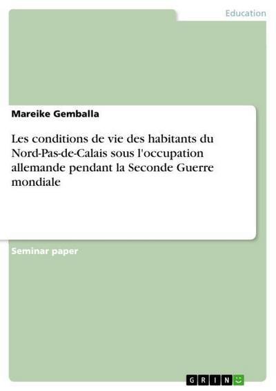 Les conditions de vie des habitants du Nord-Pas-de-Calais sous l'occupation allemande pendant la Seconde Guerre mondiale - Mareike Gemballa