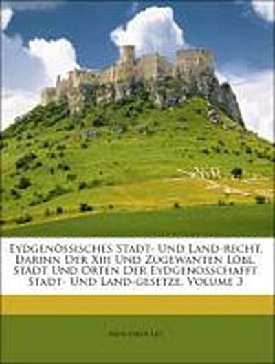 Eydgenössisches Stadt- Und Land-recht, Darinn Der Xiii Und Zugewanten Löbl. Städt Und Orten Der Eydgenosschafft Stadt- Und Land-gesetze, Volume 3