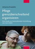 Pflege grenzüberschreitend organisieren; Eine Studie zur transnationalen Vermittlung von Care-Arbeit; Deutsch