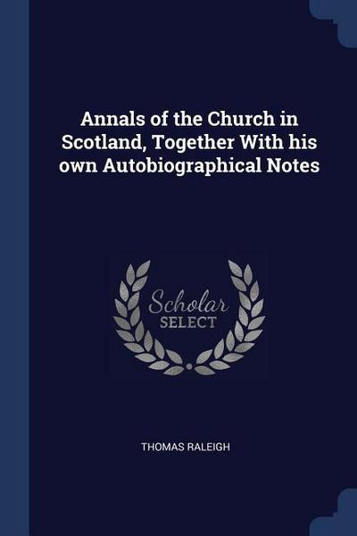 Annals of the Church in Scotland, Together with His Own Autobiographical Notes