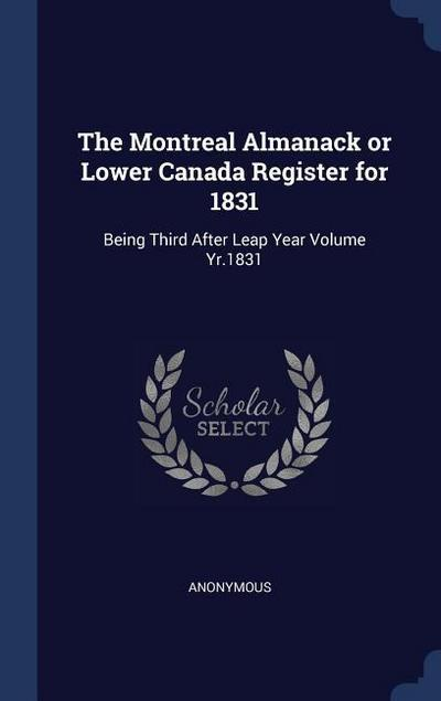 The Montreal Almanack or Lower Canada Register for 1831: Being Third After Leap Year Volume Yr.1831