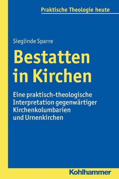 Bestatten in Kirchen: Eine praktisch-theologische Interpretation gegenwärtiger Kirchenkolumbarien und Urnenkirchen (Praktische Theologie heute, Band 145)