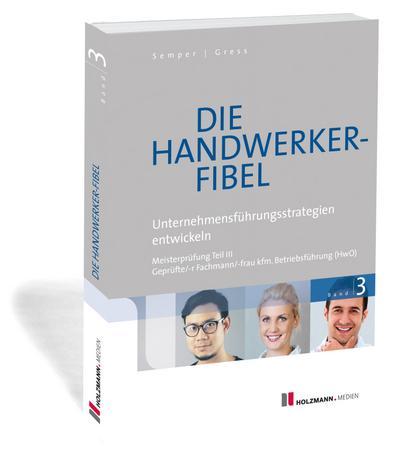 Die Handwerker-Fibel, Ausgabe 2018 Unternehmensführungsstrategien entwickeln