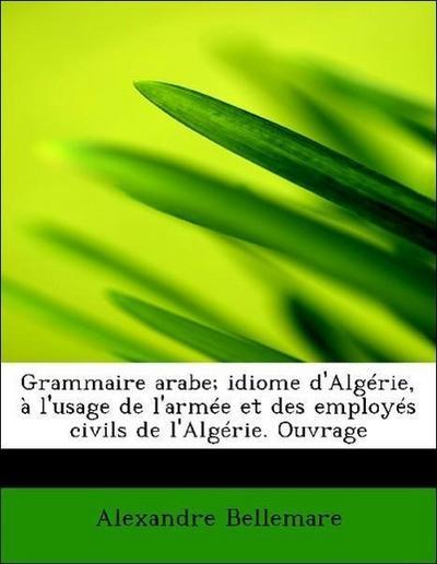 Grammaire arabe; idiome d'Algérie, à l'usage de l'armée et des employés civils de l'Algérie. Ouvrage