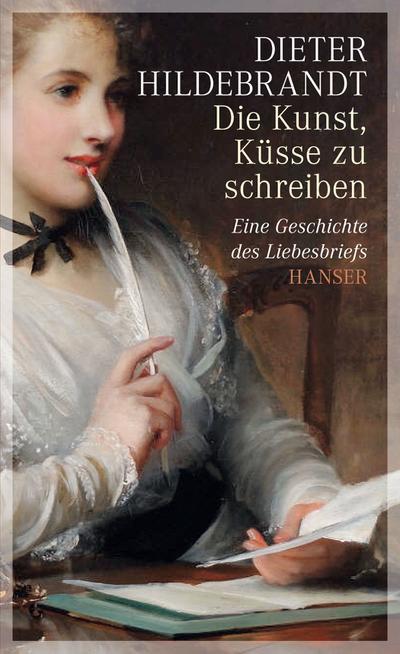 Die Kunst, Küsse zu schreiben: Eine Geschichte des Liebesbriefs
