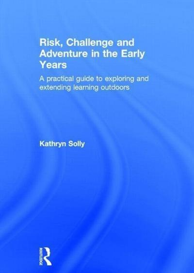 Risk, Challenge and Adventure in the Early Years a Practical Guide to Exploring and Extending Learning Outdoors