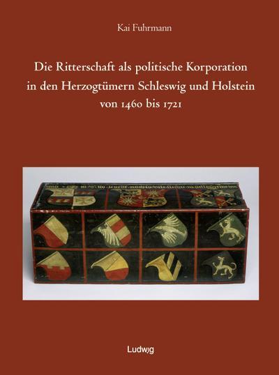 Die Ritterschaft als politische Korporation in den Herzogtümern Schleswig und Holstein 1460 - 1721