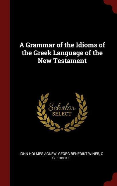 A Grammar of the Idioms of the Greek Language of the New Testament