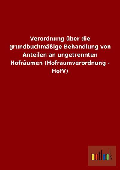 Verordnung über die grundbuchmäßige Behandlung von Anteilen an ungetrennten Hofräumen (Hofraumverordnung - HofV)