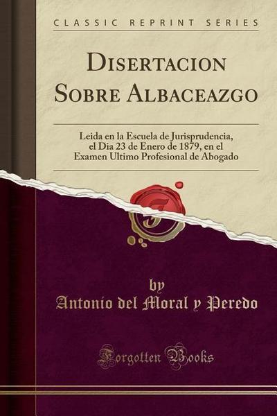 Disertacion Sobre Albaceazgo: Leida En La Escuela de Jurisprudencia, El Dia 23 de Enero de 1879, En El Examen Ultimo Profesional de Abogado (Classic