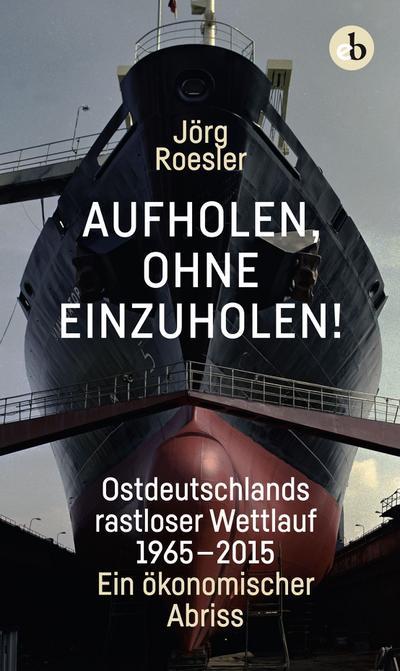 Aufholen, ohne einzuholen!; Ostdeutschlands rastloser Wettlauf 1965-2015. Ein ökonomischer Abriss; Deutsch