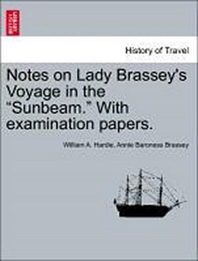 Notes on Lady Brassey's Voyage in the 'Sunbeam.' With examination papers.
