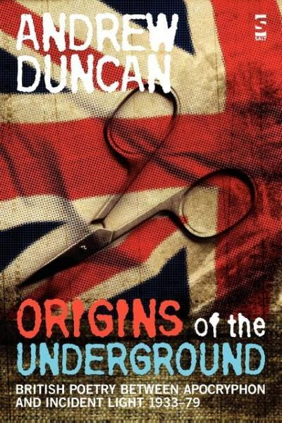 Origins of the Underground: British Poetry Between Apocryphon and Incident Light, 1933-79