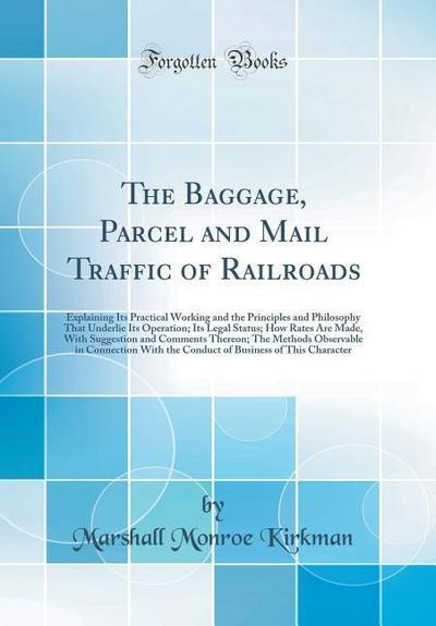 The Baggage, Parcel and Mail Traffic of Railroads: Explaining Its Practical Working and the Principles and Philosophy That Underlie Its Operation; Its