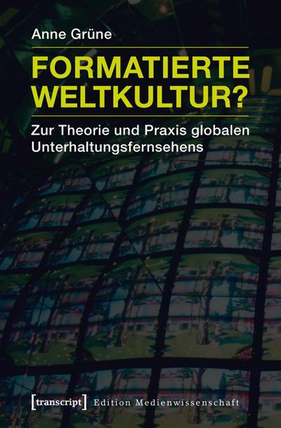 Formatierte Weltkultur?: Zur Theorie und Praxis globalen Unterhaltungsfernsehens (Edition Medienwissenschaft)