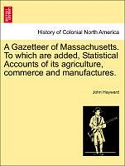 A Gazetteer of Massachusetts. To which are added, Statistical Accounts of its agriculture, commerce and manufactures. Revised Edition