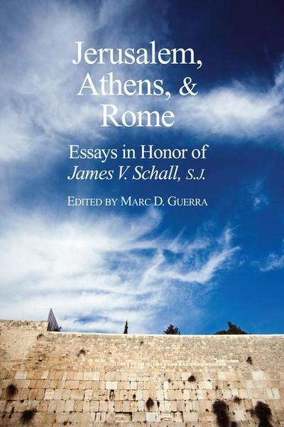 Jerusalem, Athens, and Rome: Essays in Honor of James V. Schall, S.J.