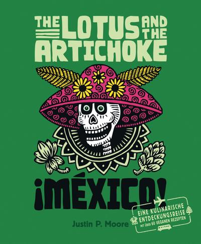 The Lotus and the Artichoke - Mexico!: Eine kulinarische Entdeckungsreise mit über 60 veganen Rezepten