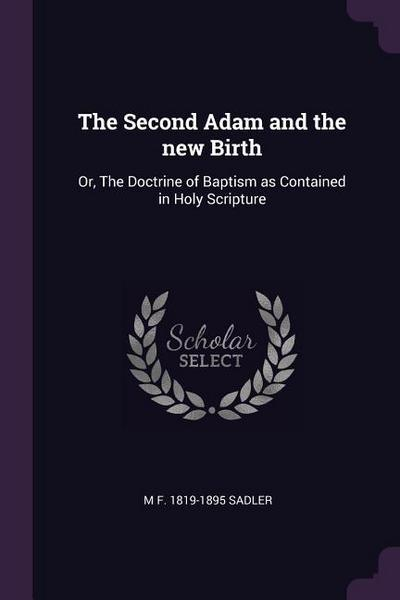 The Second Adam and the New Birth: Or, the Doctrine of Baptism as Contained in Holy Scripture