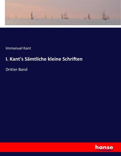 I. Kant's Sämtliche kleine Schriften
