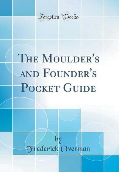 The Moulder's and Founder's Pocket Guide (Classic Reprint)