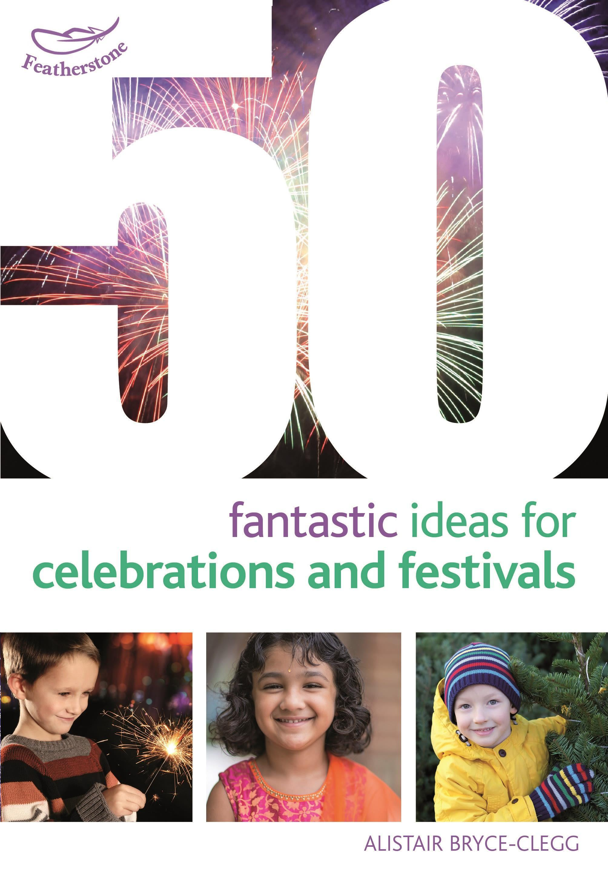 50 Fantastic Ideas for Celebrations and Festivals Alistair Bryce-Clegg