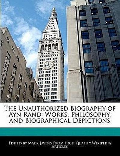 The Unauthorized Biography of Ayn Rand: Analyses of Works, Philosophy, and Biographical Depictions