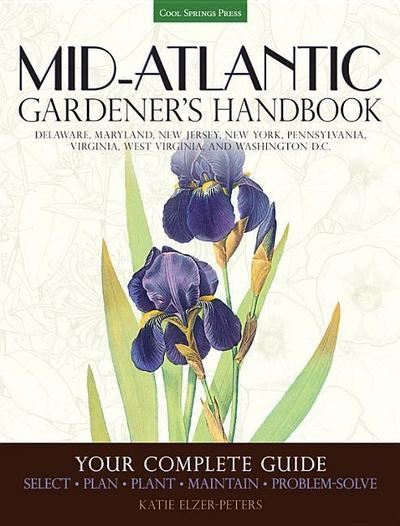 Mid-Atlantic Gardener's Handbook: Your Complete Guide: Select, Plan, Plant, Maintain, Problem-Solve - Delaware, Maryland, New Jersey, New York, Pennsy