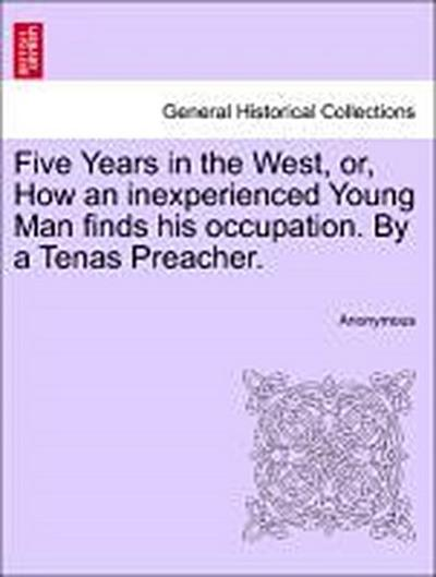 Five Years in the West, or, How an inexperienced Young Man finds his occupation. By a Tenas Preacher.
