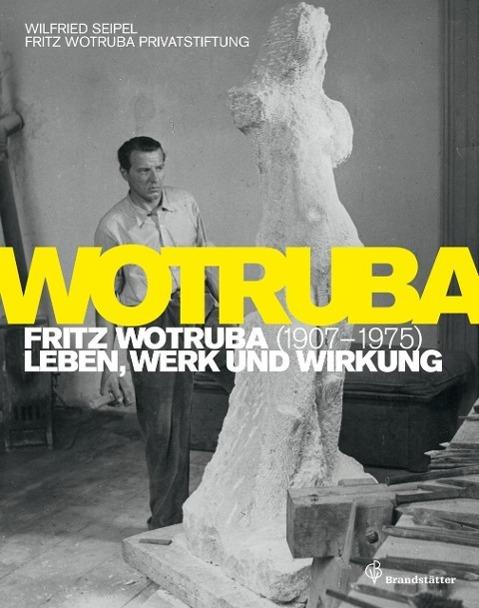 Fritz Wotruba. 1907-1975 Wilfried Seipel