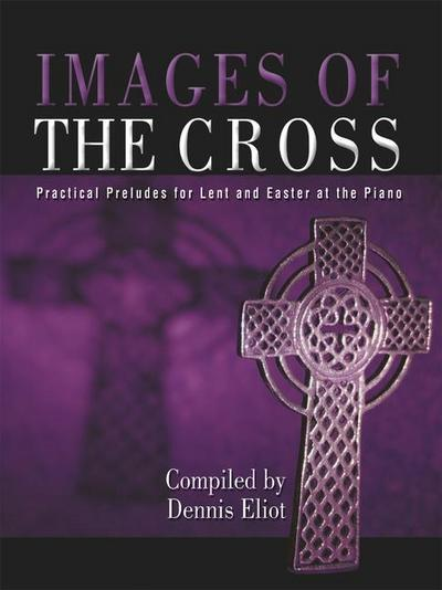 Images of the Cross: Practical Preludes for Lent and Easter at the Piano