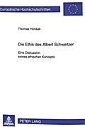 Die Ethik des Albert Schweitzer. Eine Diskussion seines ethischen Konzepts