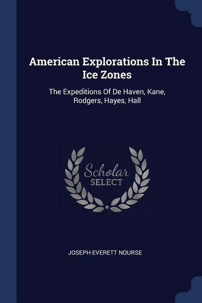 American Explorations in the Ice Zones: The Expeditions of de Haven, Kane, Rodgers, Hayes, Hall