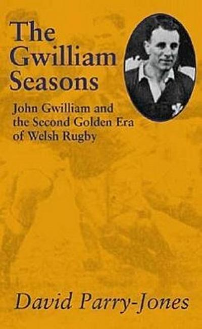 Gwilliam Seasons, the Hb: John Gwilliam and the Second Golden Era of Welsh Rugby