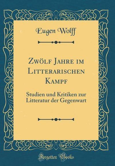 Zwölf Jahre Im Litterarischen Kampf: Studien Und Kritiken Zur Litteratur Der Gegenwart (Classic Reprint)
