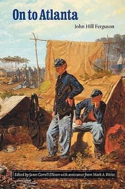 On to Atlanta: The Civil War Diaries of John Hill Ferguson, Illinois Tenth Regiment of Volunteers