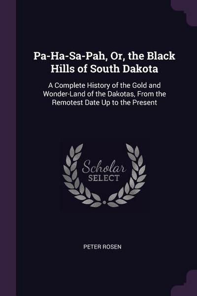 Pa-Ha-Sa-Pah, Or, the Black Hills of South Dakota: A Complete History of the Gold and Wonder-Land of the Dakotas, from the Remotest Date Up to the Pre