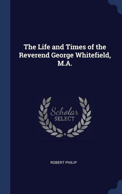 The Life and Times of the Reverend George Whitefield, M.A.