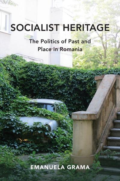 Socialist Heritage: The Politics of Past and Place in Romania