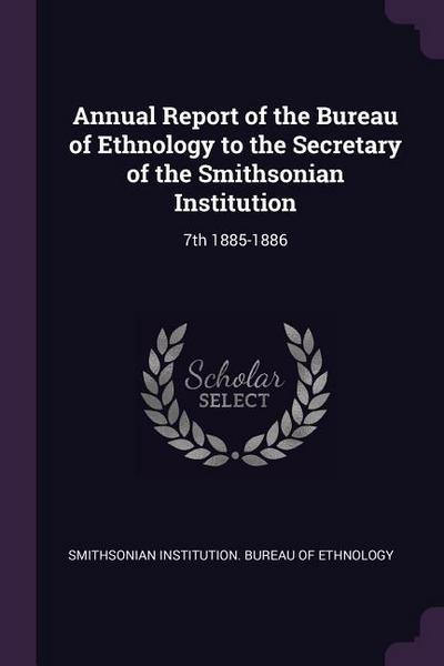 Annual Report of the Bureau of Ethnology to the Secretary of the Smithsonian Institution: 7th 1885-1886