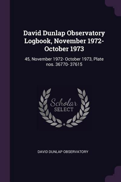 David Dunlap Observatory Logbook, November 1972- October 1973: 45, November 1972- October 1973, Plate Nos. 36770- 37615