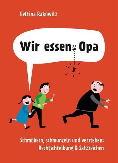 Wir essen Opa. Schmökern, schmunzeln und verstehen: Rechtschreibung & Satzzeichen