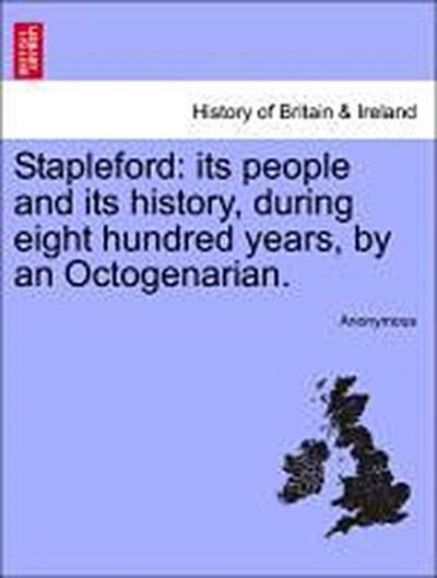 Stapleford: its people and its history, during eight hundred years, by an Octogenarian.