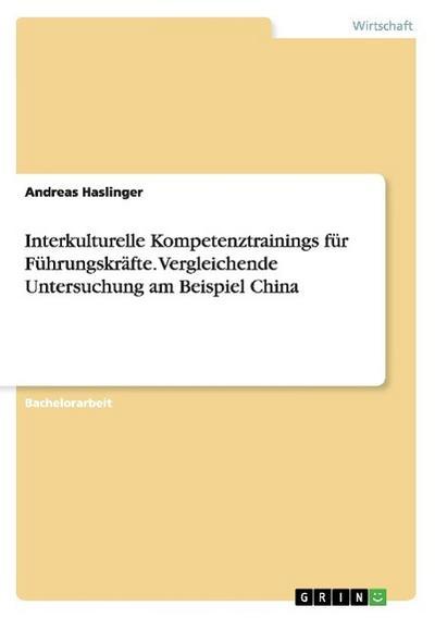 Interkulturelle Kompetenztrainings für Führungskräfte. Vergleichende Untersuchung am Beispiel China