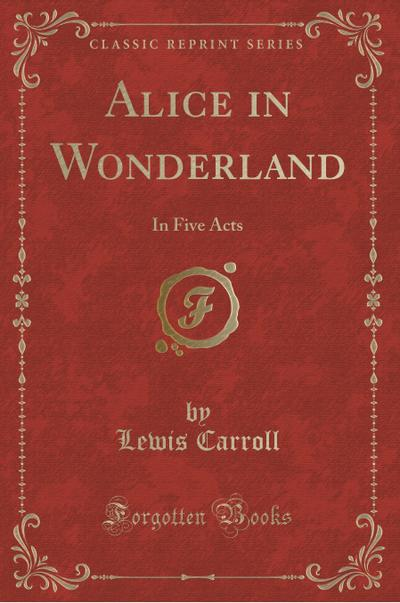Alice in Wonderland: In Five Acts (Classic Reprint)
