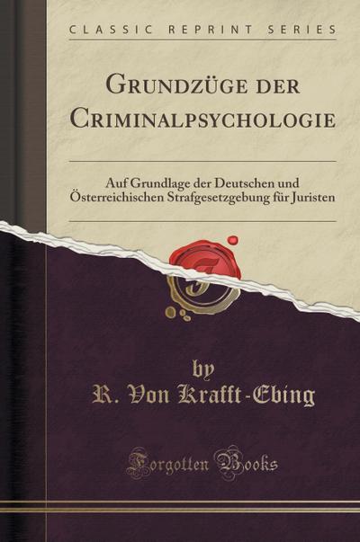 Grundzüge Der Criminalpsychologie: Auf Grundlage Der Deutschen Und Österreichischen Strafgesetzgebung Für Juristen (Classic Reprint)