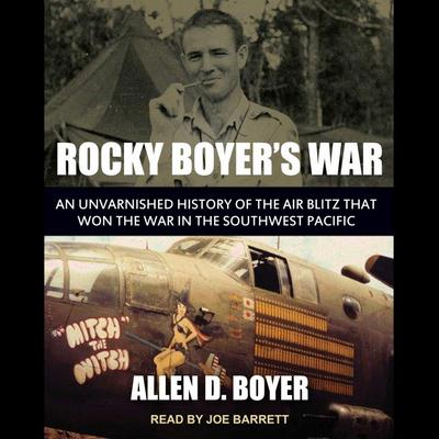 Rocky Boyer's War: An Unvarnished History of the Air Blitz That Won the War in the Southwest Pacific