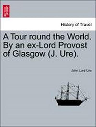 A Tour round the World. By an ex-Lord Provost of Glasgow (J. Ure). Part II