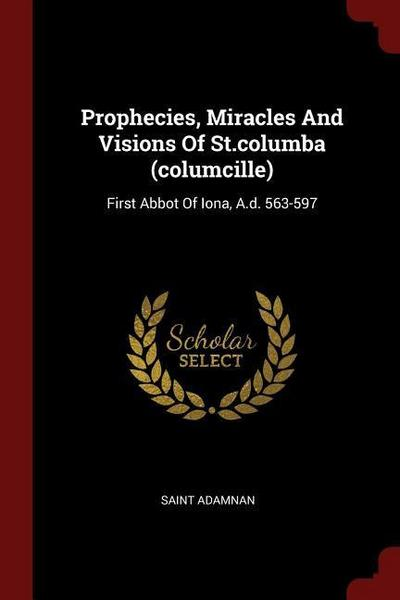 Prophecies, Miracles and Visions of St.Columba (Columcille): First Abbot of Iona, A.D. 563-597