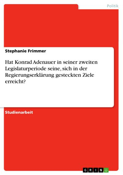 Hat Konrad Adenauer in seiner zweiten Legislaturperiode seine, sich in der Regierungserklärung gesteckten Ziele erreicht?